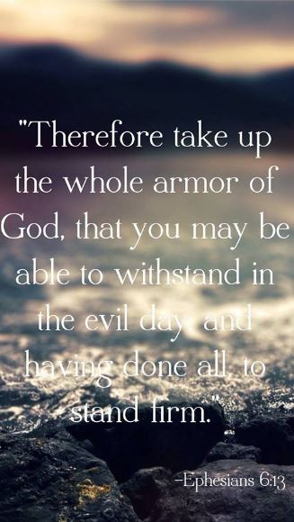 Therefore take up the whole armor of God, that you may be able to withstand in the evil day, and having done all, to stand firm.